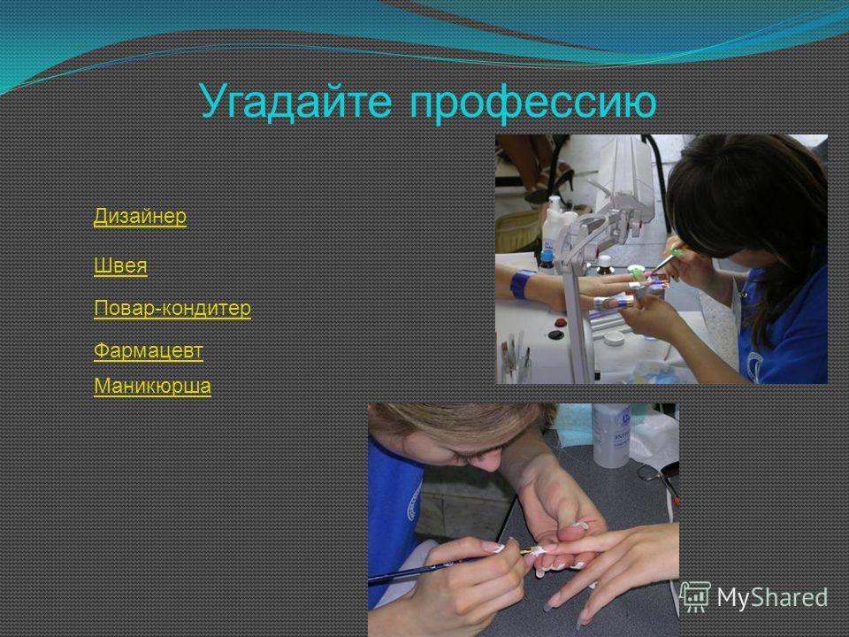 Угадайте профессию Дизайнер Швея Повар-кондитер Фармацевт Маникюрша