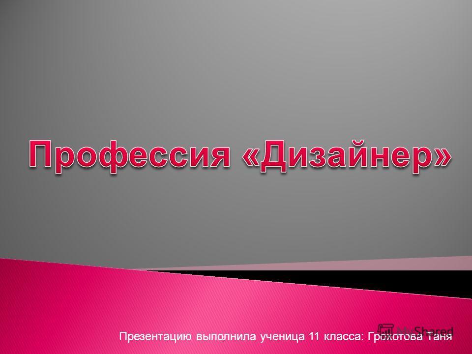 Презентацию выполнила ученица 11 класса: Грохотова Таня