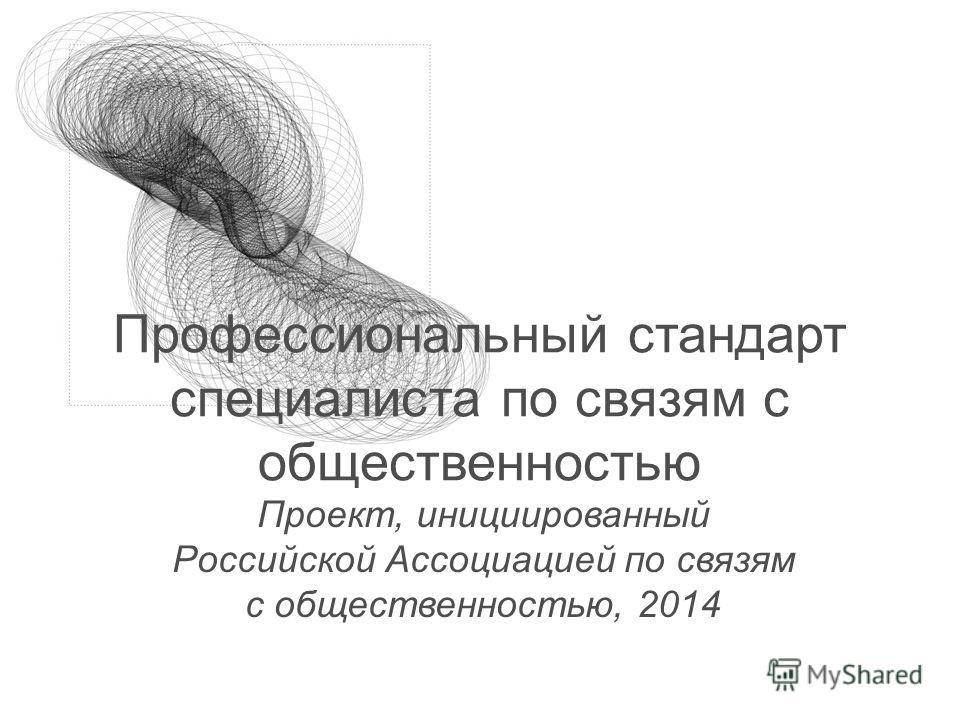 Профессиональный стандарт специалиста по связям с общественностью Проект, инициированный Российской Ассоциацией по связям с общественностью, 2014