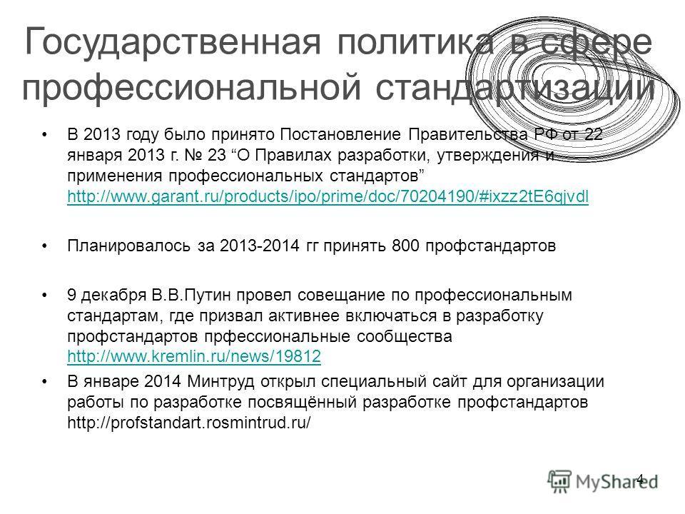 4 Государственная политика в сфере профессиональной стандартизации В 2013 году было принято Постановление Правительства РФ от 22 января 2013 г. 23 О Правилах разработки, утверждения и применения профессиональных стандартов http://www.garant.ru/produc