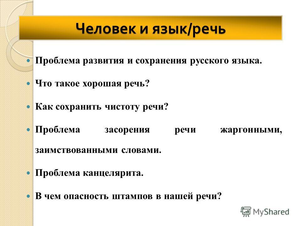 Человек и язык / речь Проблема развития и сохранения русского языка. Что такое хорошая речь? Как сохранить чистоту речи? Проблема засорения речи жаргонными, заимствованными словами. Проблема канцелярита. В чем опасность штампов в нашей речи?