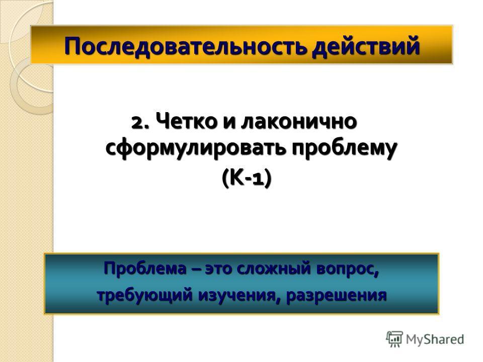 Последовательность действий 2. Четко и лаконично сформулировать проблему ( К -1) ( К -1) Проблема – это сложный вопрос, требующий изучения, разрешения