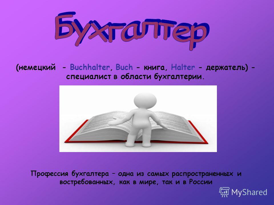 (немецкий - Buchhalter, Buch - книга, Halter - держатель) - специалист в области бухгалтерии. Профессия бухгалтера – одна из самых распространенных и востребованных, как в мире, так и в России