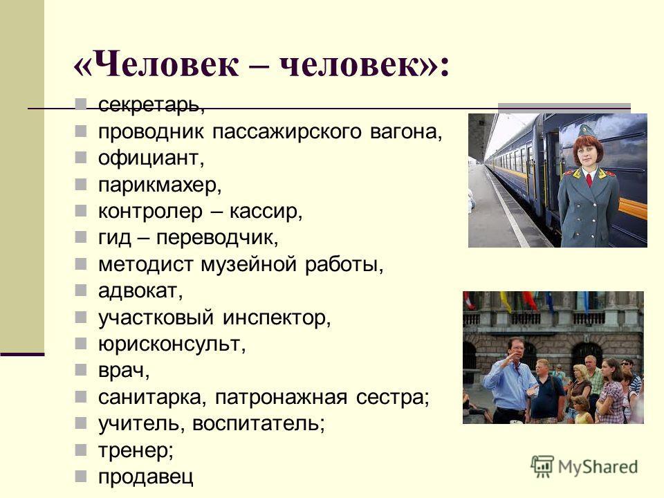 «Человек – человек»: секретарь, проводник пассажирского вагона, официант, парикмахер, контролер – кассир, гид – переводчик, методист музейной работы, адвокат, участковый инспектор, юрисконсульт, врач, санитарка, патронажная сестра; учитель, воспитате