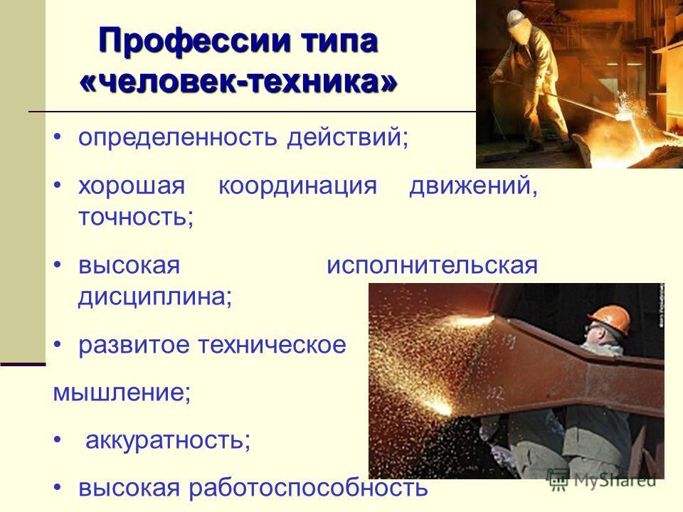 Профессии типа «человек-техника» определенность действий; хорошая координация движений, точность; высокая исполнительская дисциплина; развитое техническое мышление; аккуратность; высокая работоспособность