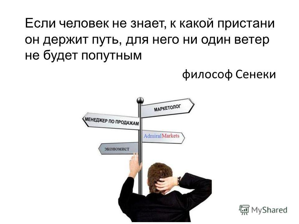 Если человек не знает, к какой пристани он держит путь, для него ни один ветер не будет попутным философ Сенеки