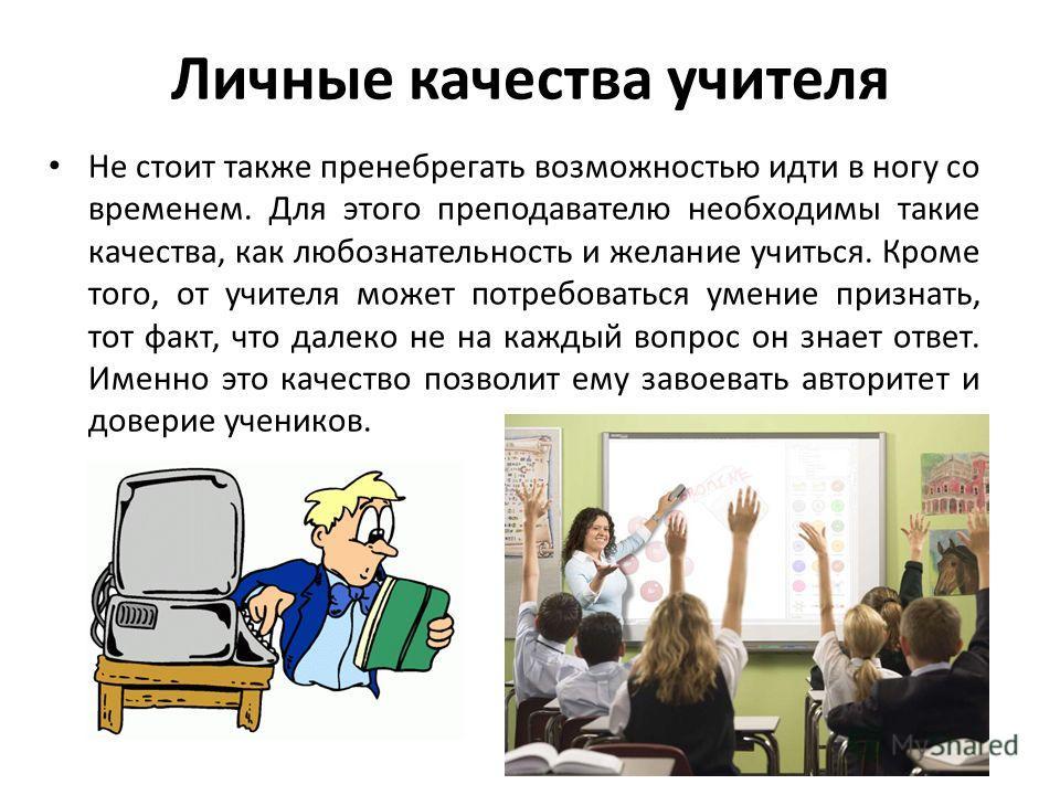 Личные качества учителя Не стоит также пренебрегать возможностью идти в ногу со временем. Для этого преподавателю необходимы такие качества, как любознательность и желание учиться. Кроме того, от учителя может потребоваться умение признать, тот факт,