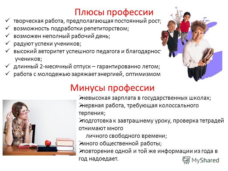 Плюсы профессии творческая работа, предполагающая постоянный рост; возможность подработки репетиторством; возможен неполный рабочий день; радуют успехи учеников; высокий авторитет успешного педагога и благодарность учеников; длинный 2-месячный отпуск