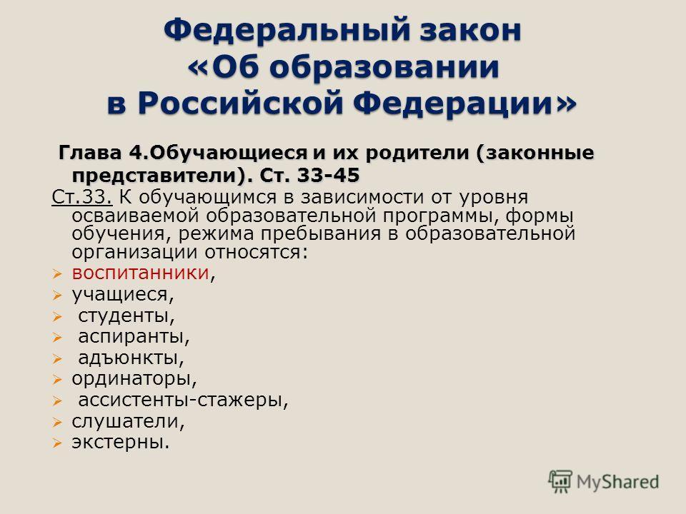 Федеральный закон «Об образовании в Российской Федерации» Глава 4. Обучающиеся и их родители (законные представители). Ст. 33-45 Ст.33. К обучающимся в зависимости от уровня осваиваемой образовательной программы, формы обучения, режима пребывания в о