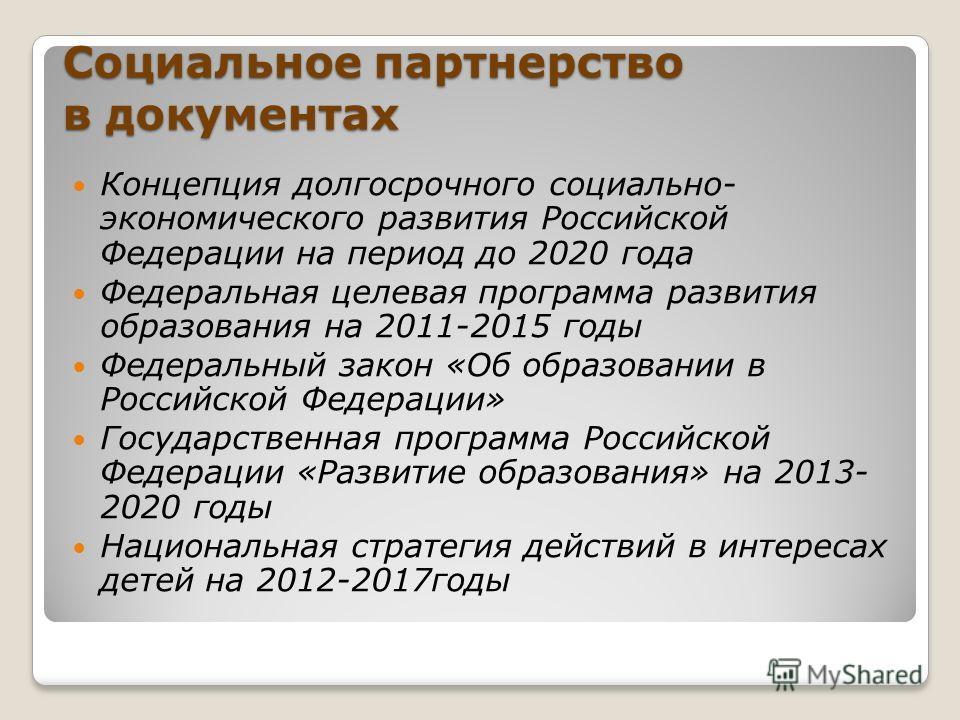 Социальное партнерство в документах Концепция долгосрочного социально- экономического развития Российской Федерации на период до 2020 года Федеральная целевая программа развития образования на 2011-2015 годы Федеральный закон «Об образовании в Россий