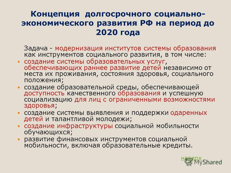 Концепция долгосрочного социально- экономического развития РФ на период до 2020 года Задача - модернизация институтов системы образования как инструментов социального развития, в том числе: создание системы образовательных услуг, обеспечивающих ранне