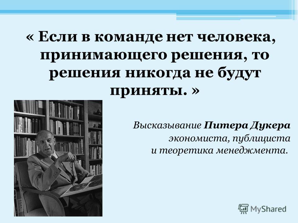 « Если в команде нет человека, принимающего решения, то решения никогда не будут приняты. » Высказывание Питера Дукера экономиста, публициста и теоретика менеджмента.