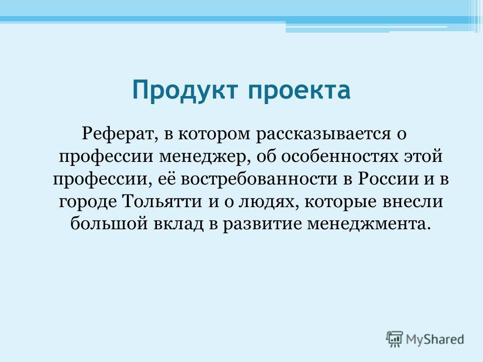 Продукт проекта Реферат, в котором рассказывается о профессии менеджер, об особенностях этой профессии, её востребованности в России и в городе Тольятти и о людях, которые внесли большой вклад в развитие менеджмента.