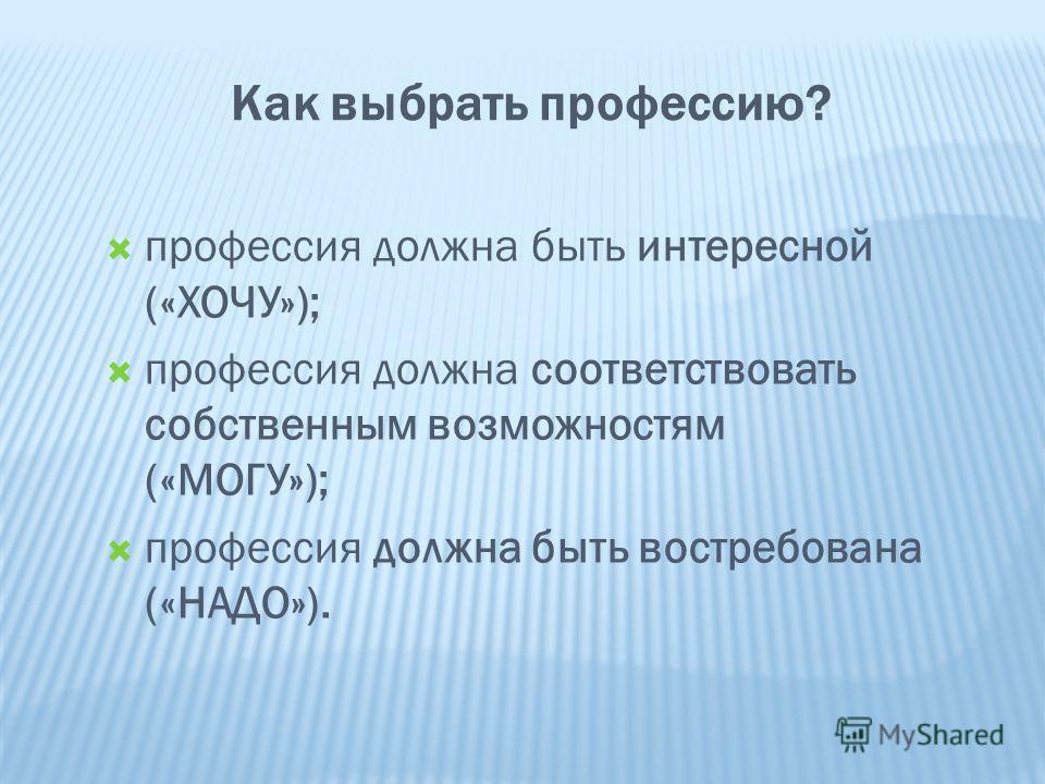 Как выбрать профессию? профессия должна быть интересной («ХОЧУ»); профессия должна соответствовать собственным возможностям («МОГУ»); профессия должна быть востребована («НАДО»).