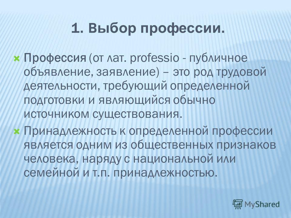 1. В ыбор профессии. Профессия (от лат. рrofessio - публичное объявление, заявление) – это род трудовой деятельности, требующий определенной подготовки и являющийся обычно источником существования. Принадлежность к определенной профессии является одн