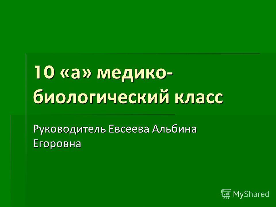 10 « а » медико - биологический класс Руководитель Евсеева Альбина Егоровна