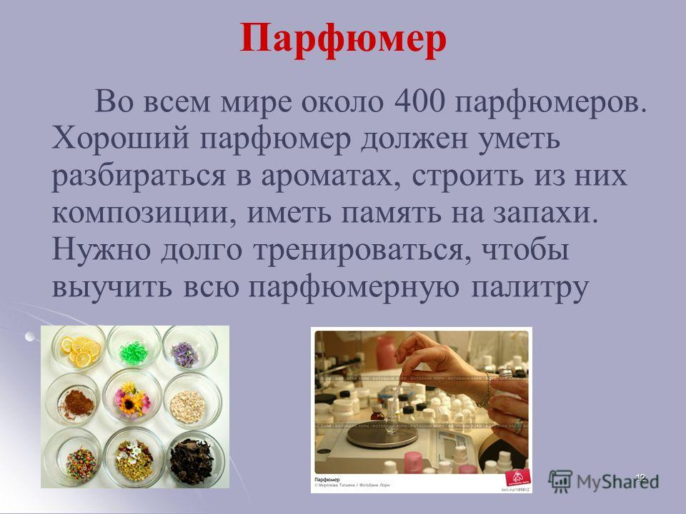 Парфюмер Во всем мире около 400 парфюмеров. Хороший парфюмер должен уметь разбираться в ароматах, строить из них композиции, иметь память на запахи. Нужно долго тренироваться, чтобы выучить всю парфюмерную палитру 12