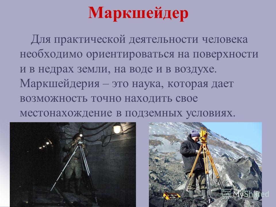 Маркшейдер Для практической деятельности человека необходимо ориентироваться на поверхности и в недрах земли, на воде и в воздухе. Маркшейдерия – это наука, которая дает возможность точно находить свое местонахождение в подземных условиях. 13