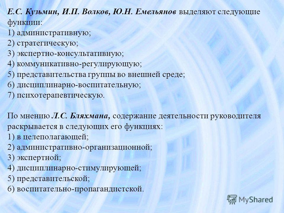 Е.С. Кузьмин, И.П. Волков, Ю.Н. Емельянов выделяют следующие функции: 1) административную; 2) стратегическую; 3) экспертно-консультативную; 4) коммуникативно-регулирующую; 5) представительства группы во внешней среде; 6) дисциплинарно-воспитательную;