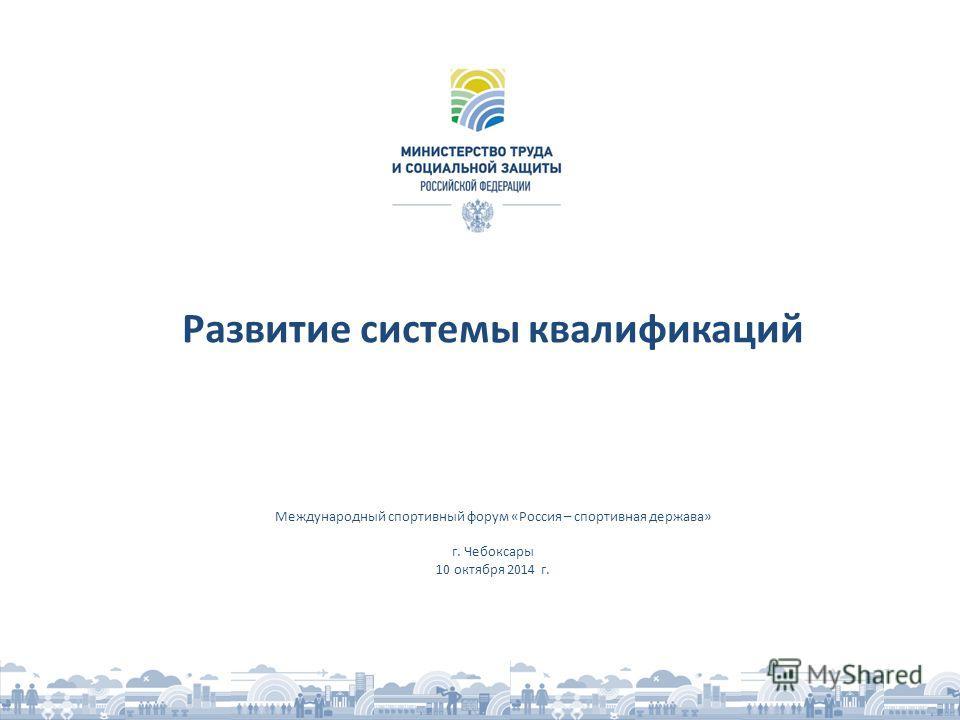 Развитие системы квалификаций Международный спортивный форум «Россия – спортивная держава» г. Чебоксары 10 октября 2014 г.
