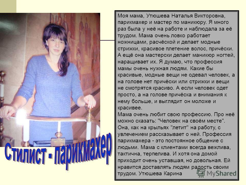 Моя мама, Утюшева Наталья Викторовна, парикмахер и мастер по маникюру. Я много раз была у неё на работе и наблюдала за её трудом. Мама очень ловко работает ножницами, расчёской и делает модные стрижки, красивое плетение волос, причёски. А ещё она мас