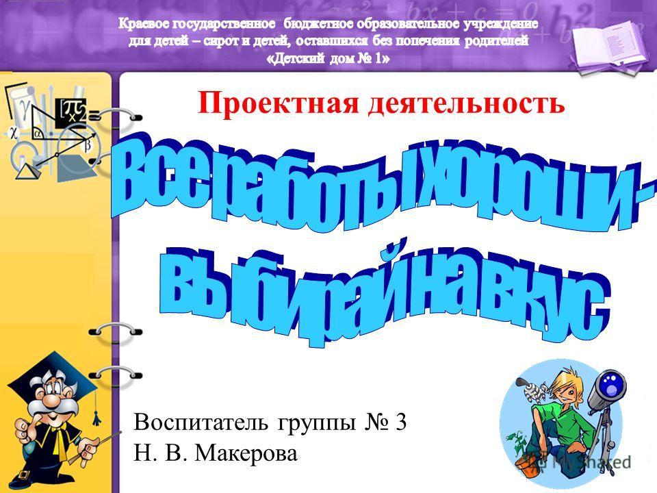 Проектная деятельность Воспитатель группы 3 Н. В. Макерова
