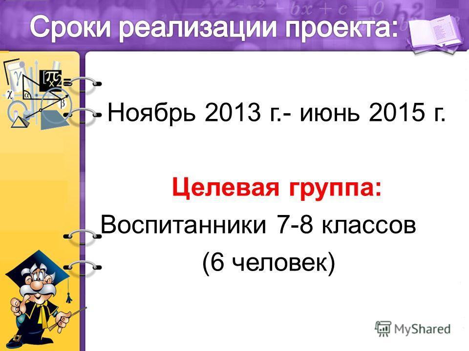 Ноябрь 2013 г.- июнь 2015 г. Целевая группа: Воспитанники 7-8 классов (6 человек)