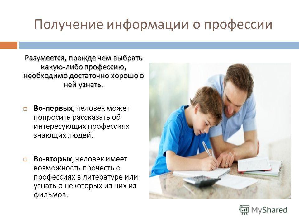 Получение информации о профессии Разумеется, прежде чем выбрать какую - либо профессию, необходимо достаточно хорошо о ней узнать. Во - первых, человек может попросить рассказать об интересующих профессиях знающих людей. Во - вторых, человек имеет во
