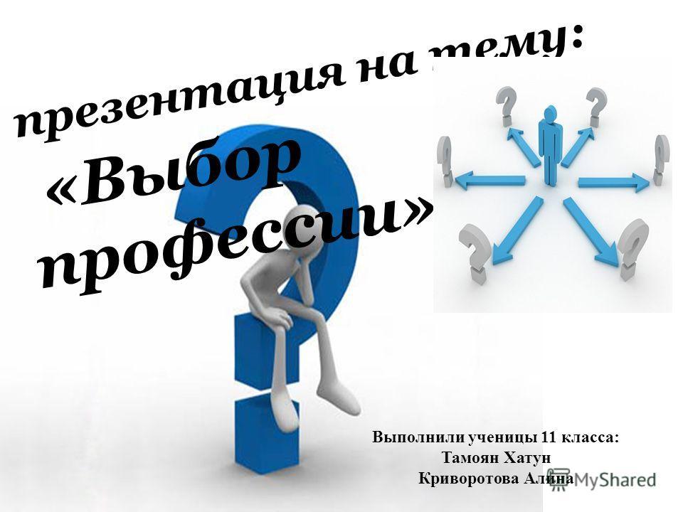 презентация на тему: «Выбор профессии» Выполнили ученицы 11 класса: Тамоян Хатун Криворотова Алина