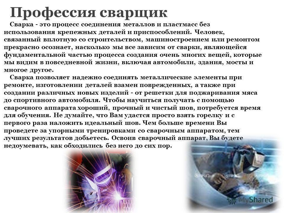 Профессия сварщик Сварка - это процесс соединения металлов и пластмасс без использования крепежных деталей и приспособлений. Человек, связанный вплотную со строительством, машиностроением или ремонтом прекрасно осознает, насколько мы все зависим от с
