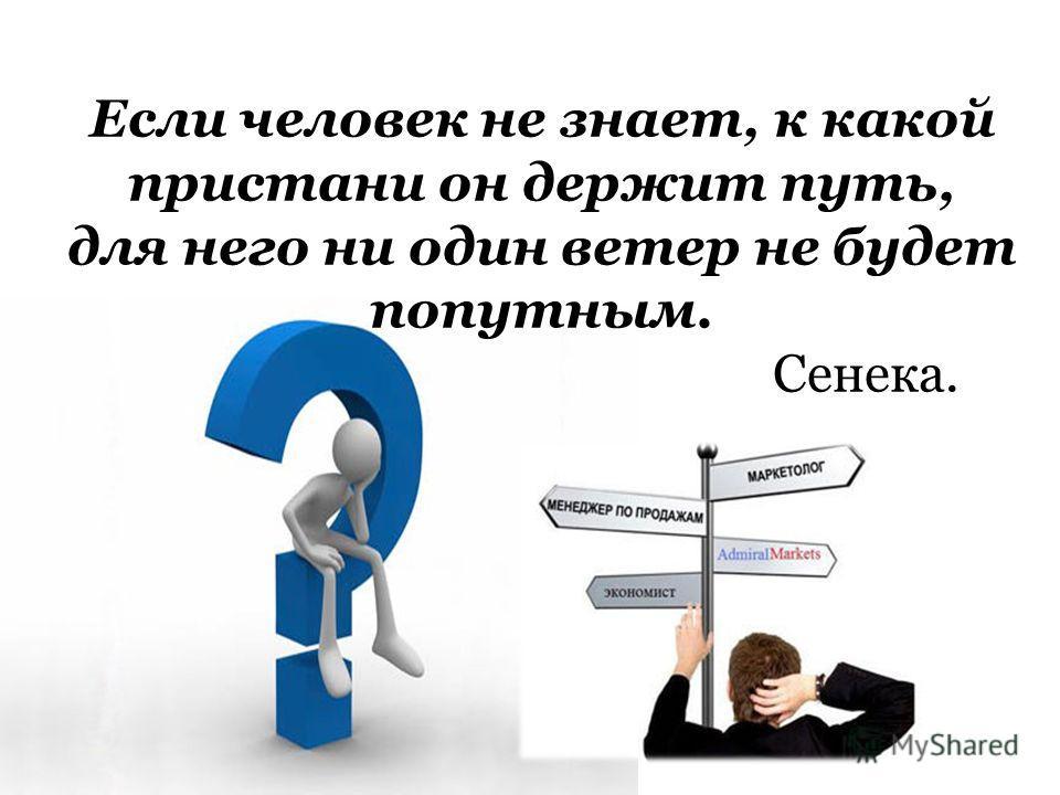 Если человек не знает, к какой пристани он держит путь, для него ни один ветер не будет попутным. Сенека.