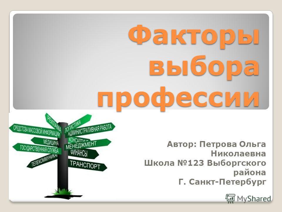 Факторы выбора профессии Автор: Петрова Ольга Николаевна Школа 123 Выборгского района Г. Санкт-Петербург