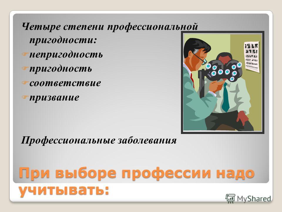 При выборе профессии надо учитывать: Четыре степени профессиональной пригодности: непригодность пригодность соответствие призвание Профессиональные заболевания