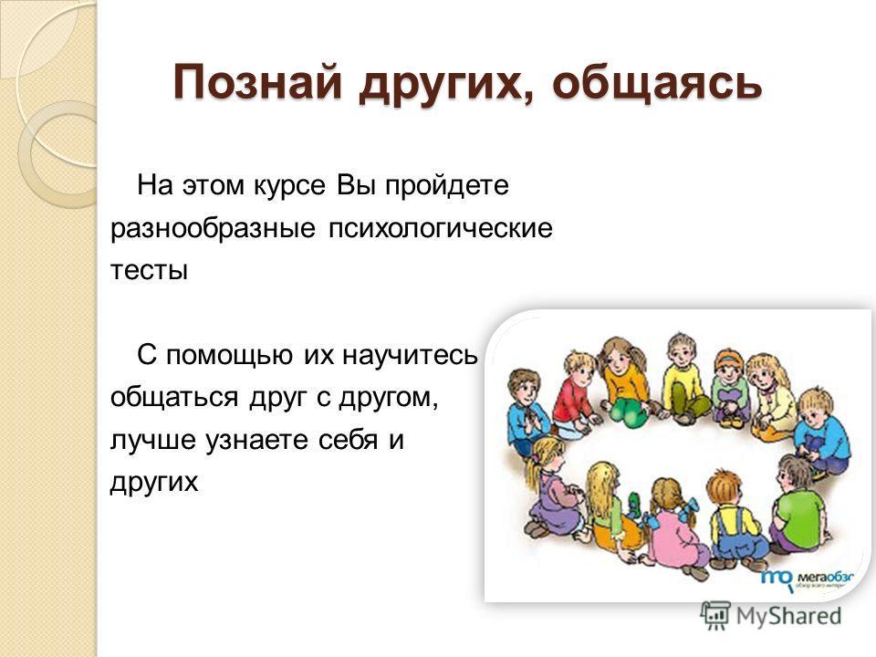Познай других, общаясь На этом курсе Вы пройдете разнообразные психологические тесты С помощью их научитесь общаться друг с другом, лучше узнаете себя и других
