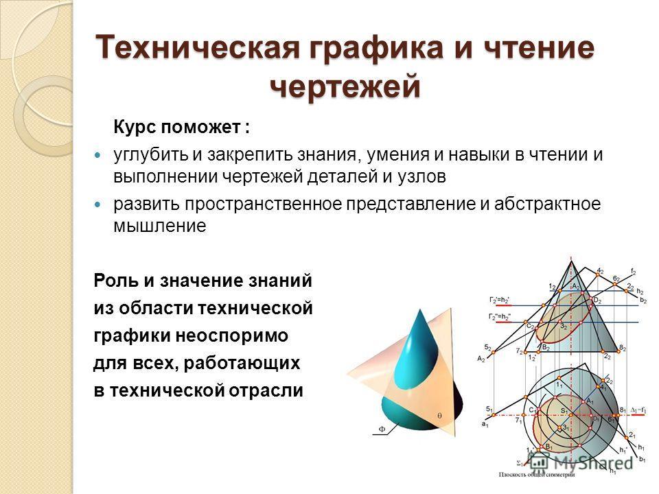 Техническая графика и чтение чертежей Курс поможет : углубить и закрепить знания, умения и навыки в чтении и выполнении чертежей деталей и узлов развить пространственное представление и абстрактное мышление Роль и значение знаний из области техническ