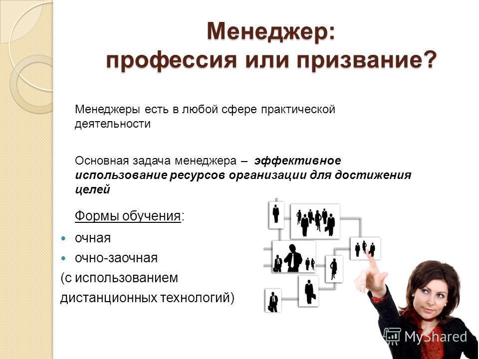 Менеджер: профессия или призвание? Менеджеры есть в любой сфере практической деятельности Основная задача менеджера – эффективное использование ресурсов организации для достижения целей Формы обучения: очная очно-заочная (с использованием дистанционн