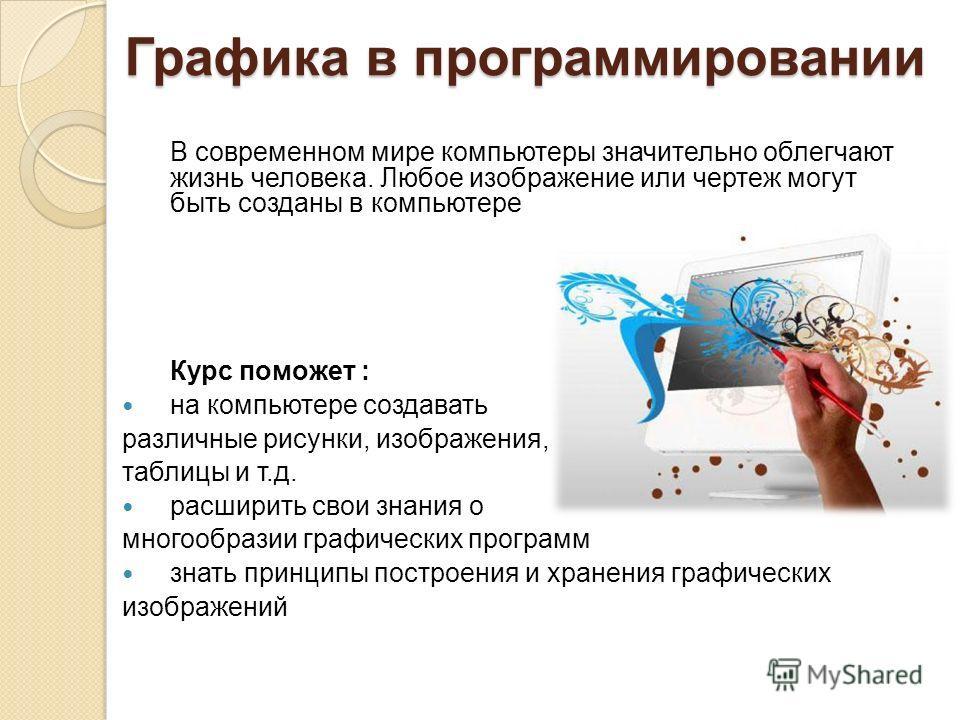 Графика в программировании В современном мире компьютеры значительно облегчают жизнь человека. Любое изображение или чертеж могут быть созданы в компьютере Курс поможет : на компьютере создавать различные рисунки, изображения, таблицы и т.д. расширит