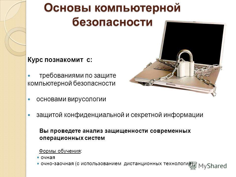 Основы компьютерной безопасности Курс познакомит с: требованиями по защите компьютерной безопасности основами вирусологии защитой конфиденциальной и секретной информации Вы проведете анализ защищенности современных операционных систем Формы обучения: