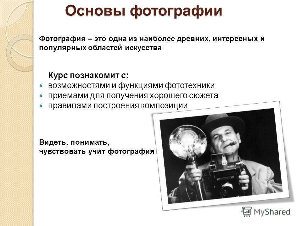 Основы фотографии Фотография – это одна из наиболее древних, интересных и популярных областей искусства Курс познакомит с: возможностями и функциями фототехники приемами для получения хорошего сюжета правилами построения композиции Видеть, понимать,