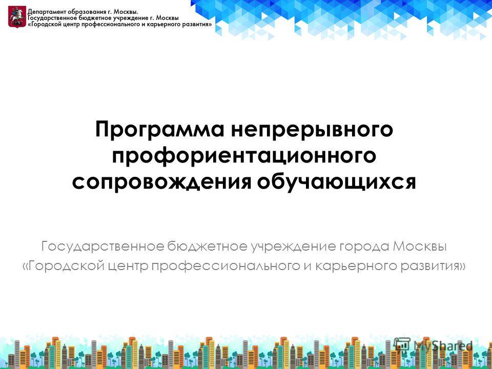 Программа непрерывного профориентационного сопровождения обучающихся Государственное бюджетное учреждение города Москвы «Городской центр профессионального и карьерного развития»