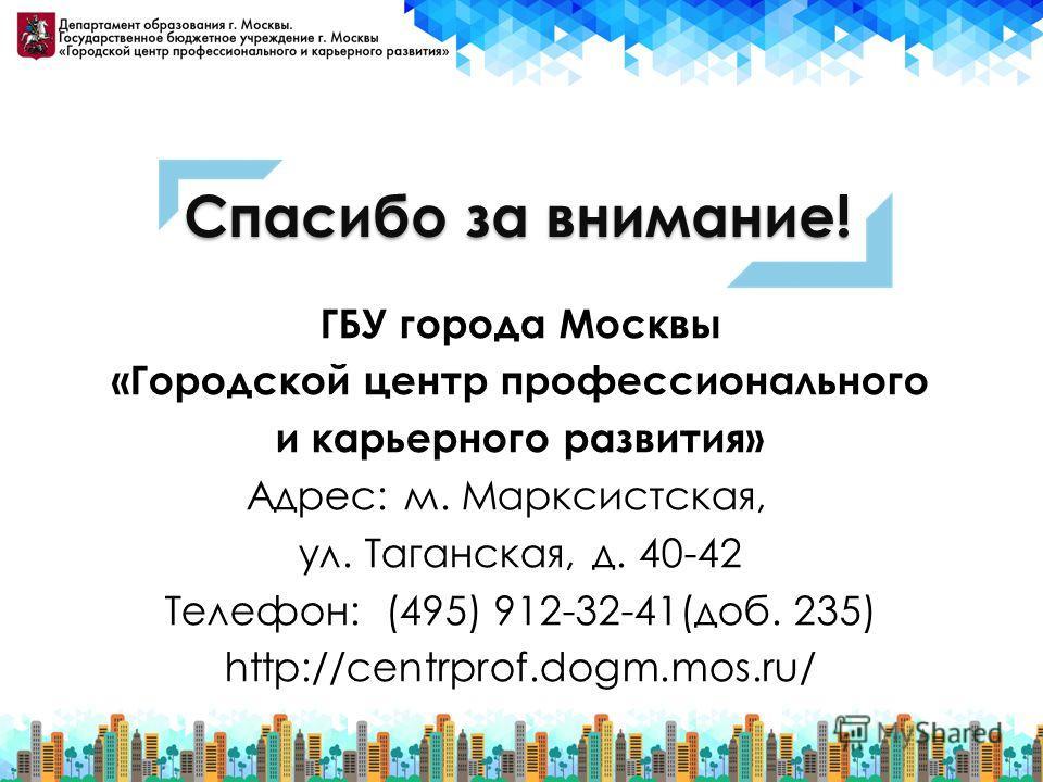 Спасибо за внимание! ГБУ города Москвы «Городской центр профессионального и карьерного развития» Адрес: м. Марксистская, ул. Таганская, д. 40-42 Телефон: (495) 912-32-41(доб. 235) http://centrprof.dogm.mos.ru/