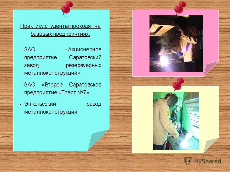 Практику студенты проходят на базовых предприятиях: -ЗАО «Акционерное предприятие Саратовский завод резервуарных металлоконструкций», -ЗАО «Второе Саратовское предприятие «Трест 7», -Энгельсский завод металлоконструкций