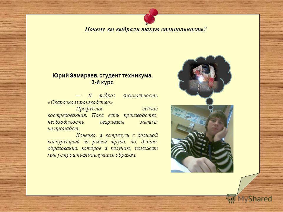 Почему вы выбрали такую специальность? Юрий Замараев, студент техникума, 3-й курс Я выбрал специальность «Сварочное производство». Профессия сейчас востребованная. Пока есть производство, необходимость сваривать металл не пропадет. Конечно, я встречу