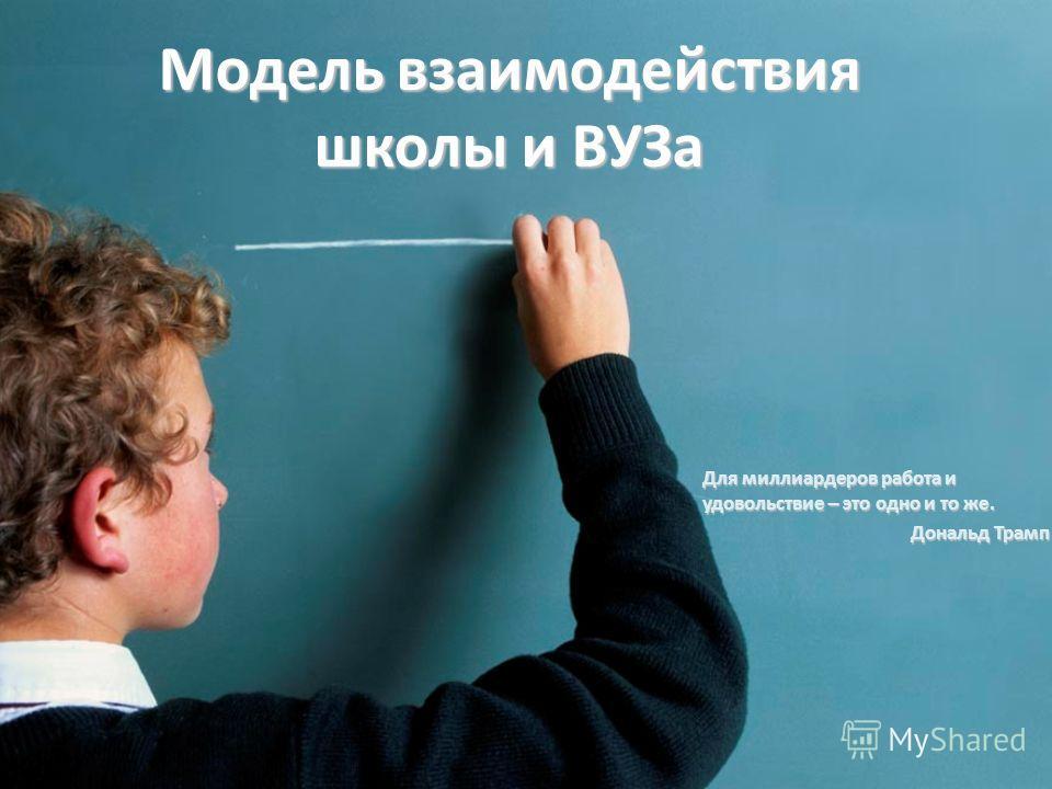 Модель взаимодействия школы и ВУЗа Для миллиардеров работа и удовольствие – это одно и то же. Дональд Трамп