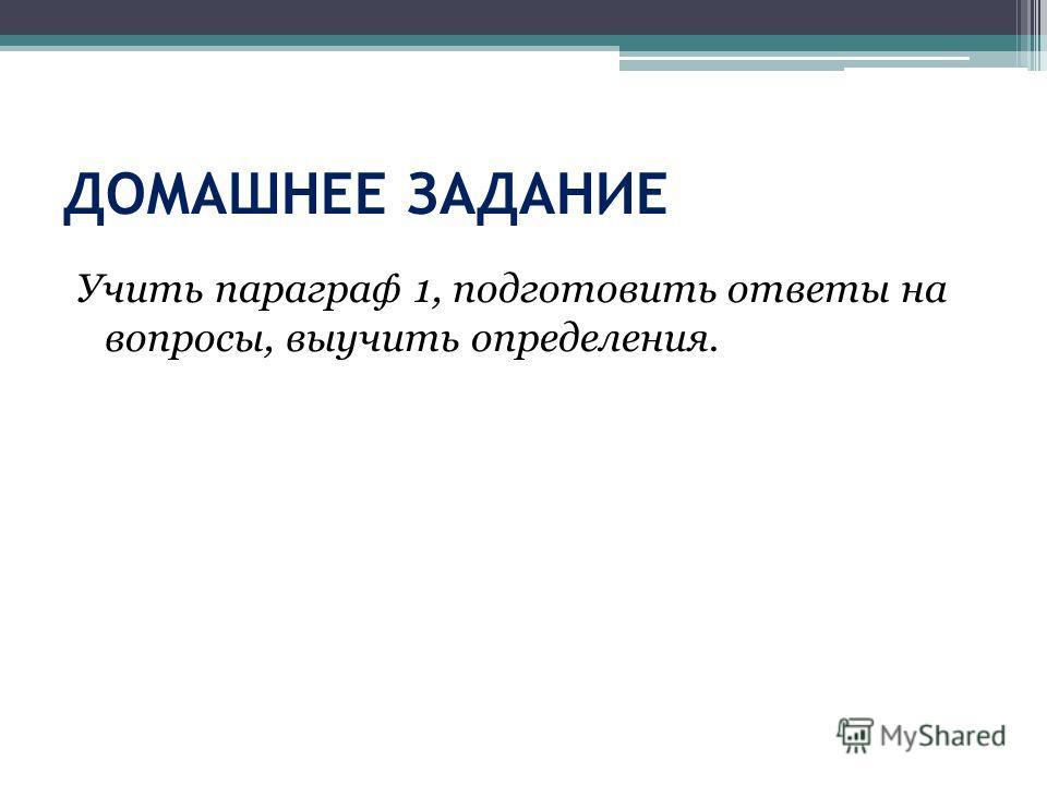 ДОМАШНЕЕ ЗАДАНИЕ Учить параграф 1, подготовить ответы на вопросы, выучить определения.