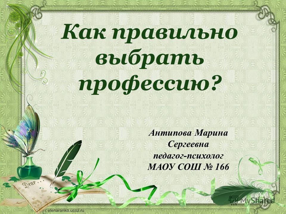 Как правильно выбрать профессию? Антипова Марина Сергеевна педагог-психолог МАОУ СОШ 166