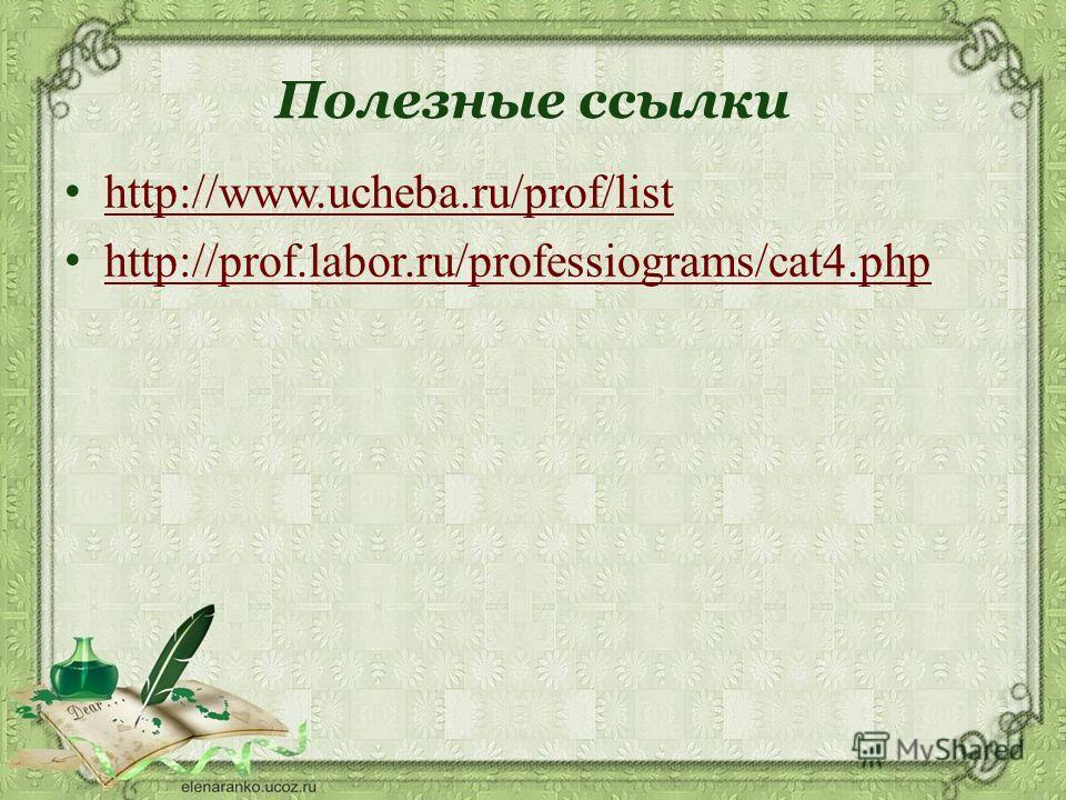 Полезные ссылки http://www.ucheba.ru/prof/list http://prof.labor.ru/professiograms/cat4.php