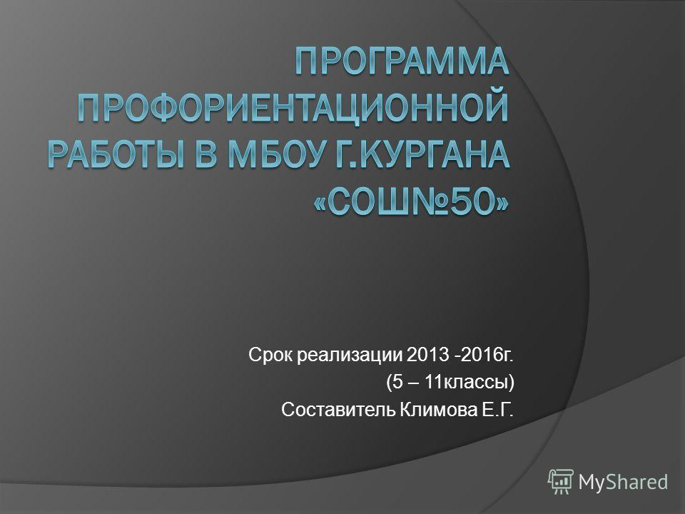 Срок реализации 2013 -2016 г. (5 – 11 классы) Составитель Климова Е.Г.