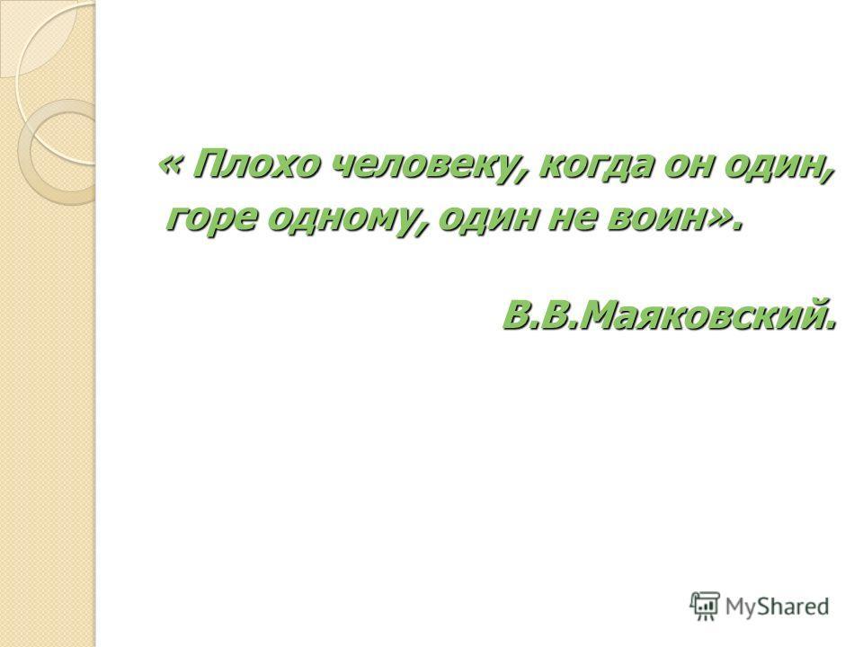 « Плохо человеку, когда он один, горе одному, один не воин». горе одному, один не воин». В.В.Маяковский. В.В.Маяковский.