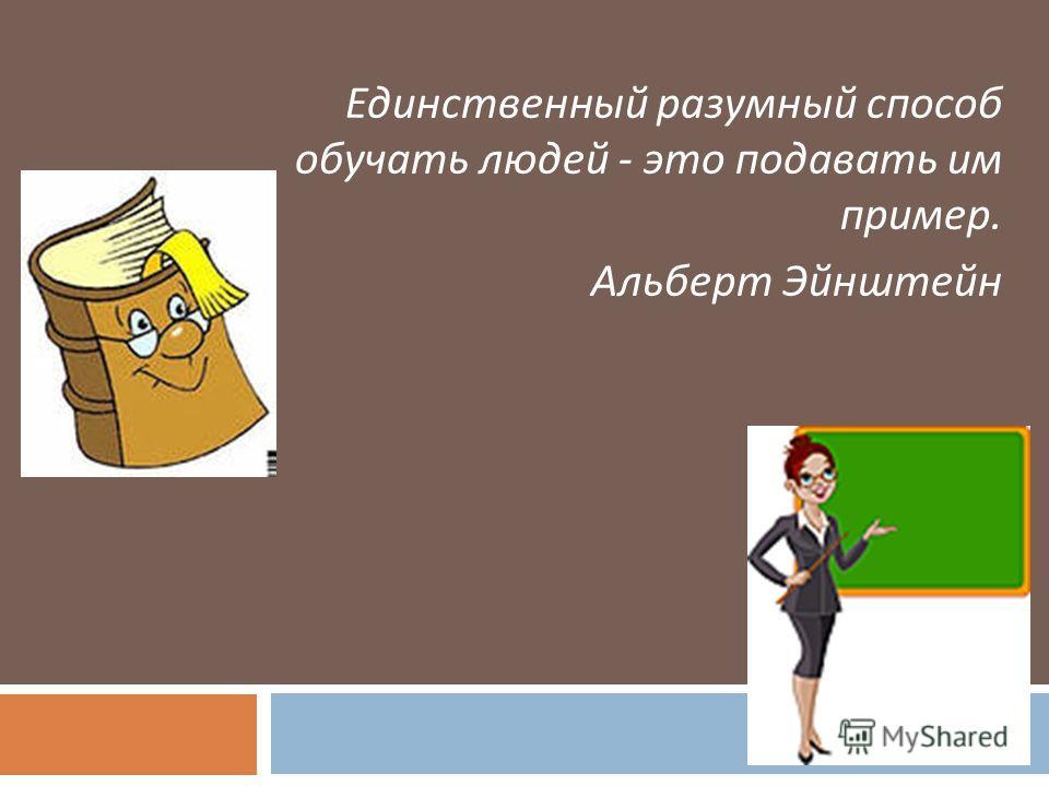Единственный разумный способ обучать людей - это подавать им пример. Альберт Эйнштейн